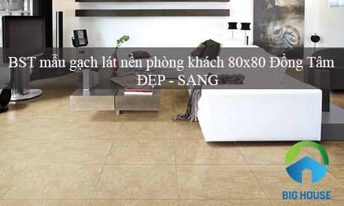 BST các mẫu gạch lát nền phòng khách 80×80 Đồng Tâm đẹp nhất 2019