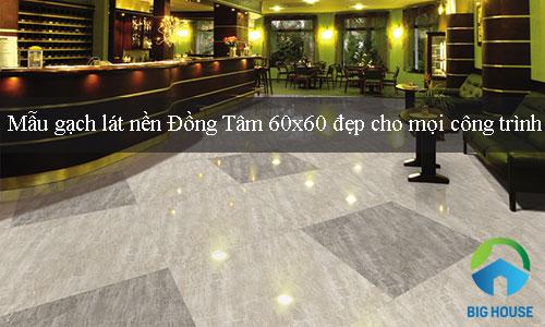 Mẫu gạch lát nền Đồng Tâm 60×60 đẹp cho mọi công trình thiết kế